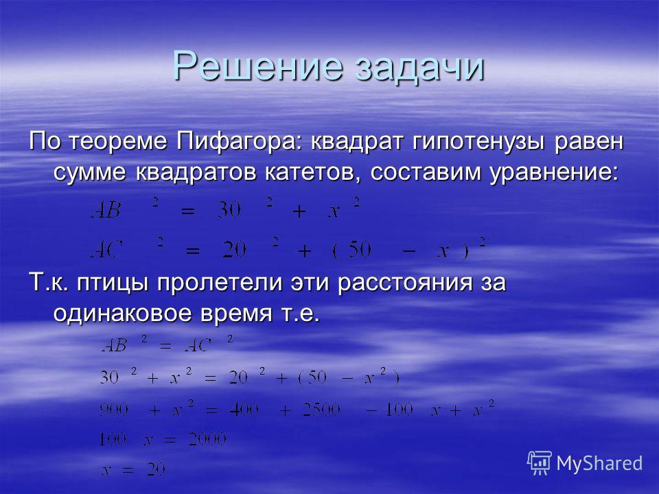 Решение задачи По теореме Пифагора: квадрат гипотенузы равен сумме квадратов катетов, составим уравнение: Т.к. птицы пролетели эти расстояния за одинаковое время т.е.