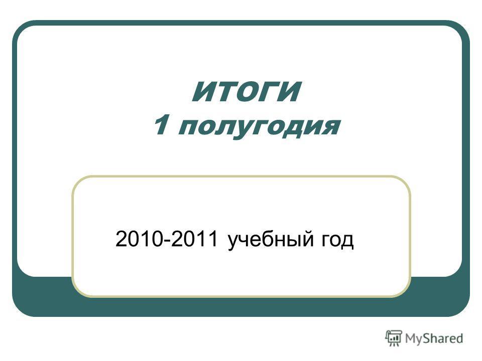 ИТОГИ 1 полугодия 2010-2011 учебный год