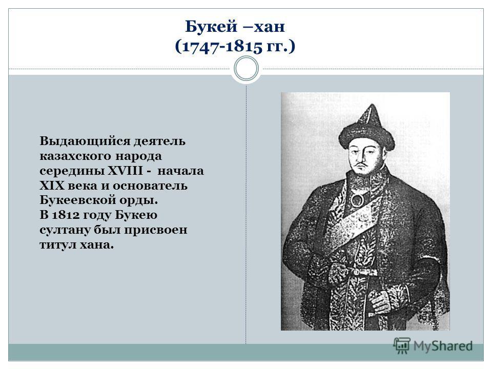 Букей –хан (1747-1815 гг.) Выдающийся деятель казахского народа середины XVIII - начала XIX века и основатель Букеевской орды. В 1812 году Букею султану был присвоен титул хана.