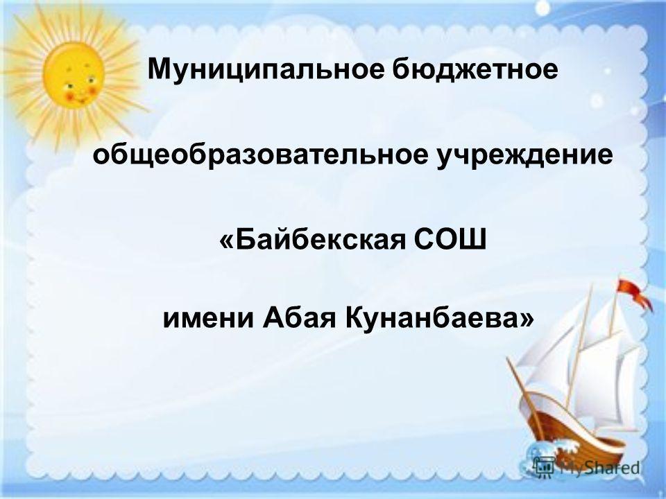 Муниципальное бюджетное общеобразовательное учреждение «Байбекская СОШ имени Абая Кунанбаева»