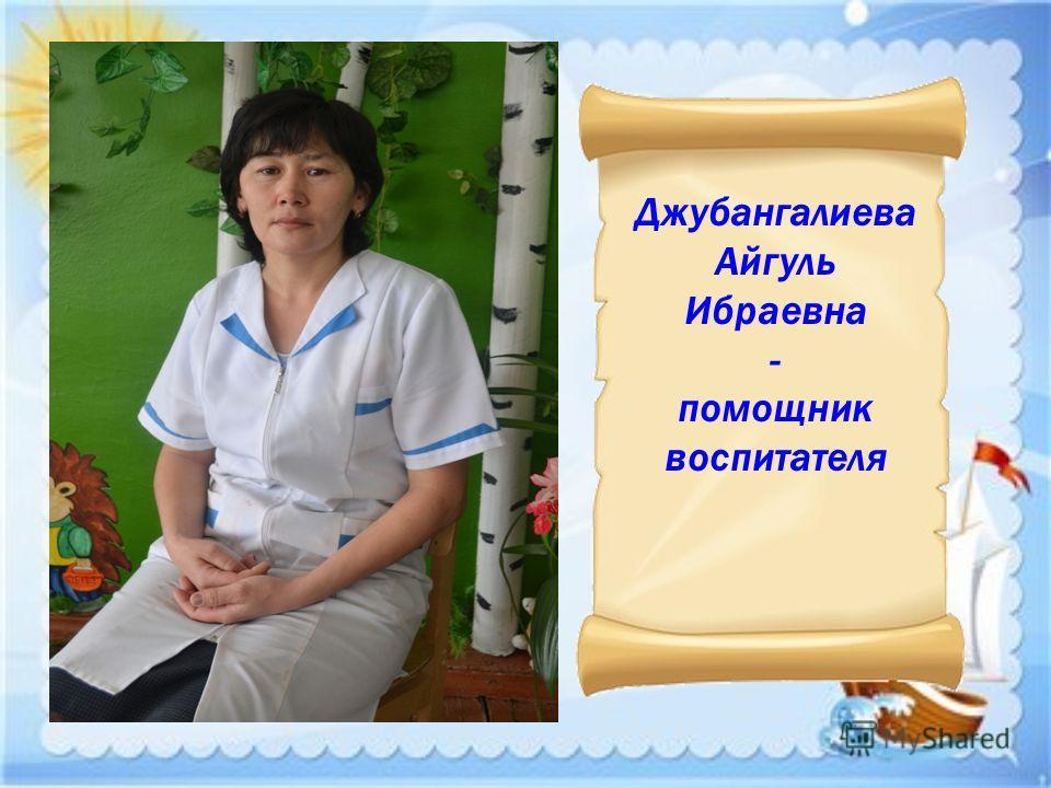 Джубангалиева Айгуль Ибраевна - помощник воспитателя