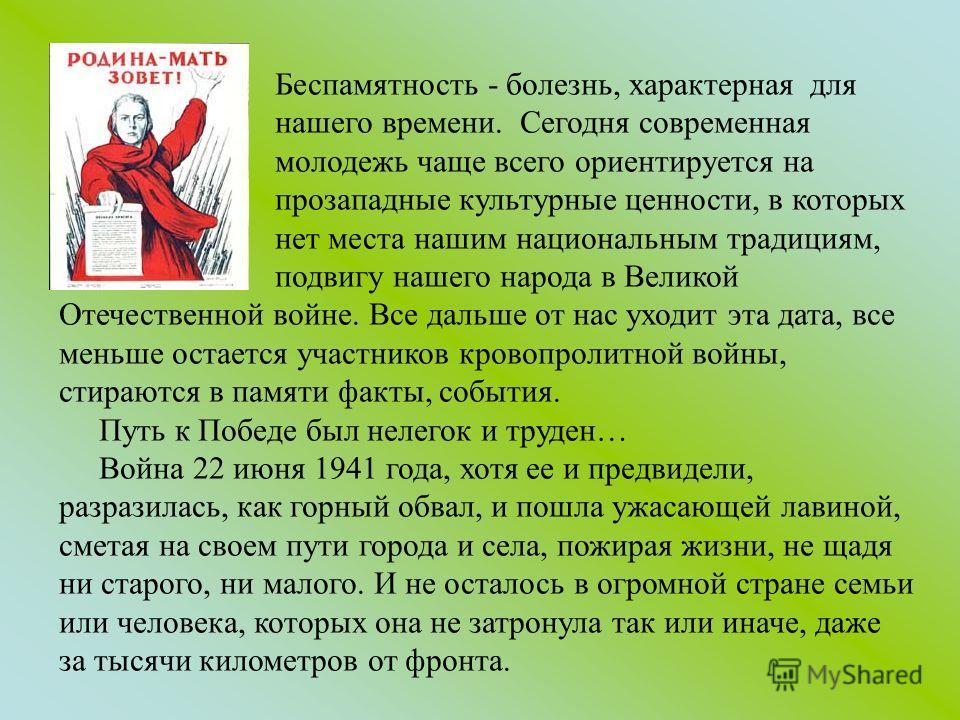 Беспамятность - болезнь, характерная для нашего времени. Сегодня современная молодежь чаще всего ориентируется на прозападные культурные ценности, в которых нет места нашим национальным традициям, подвигу нашего народа в Великой Отечественной войне.
