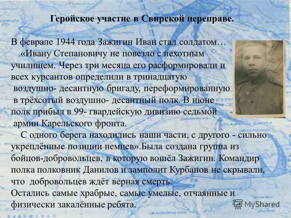 Геройское участие в Свирской переправе. В феврале 1944 года Зажигин Иван стал солдатом… «Ивану Степановичу не повезло с пехотным училищем. Через три месяца его расформировали и всех курсантов определили в тринадцатую воздушно- десантную бригаду, пере