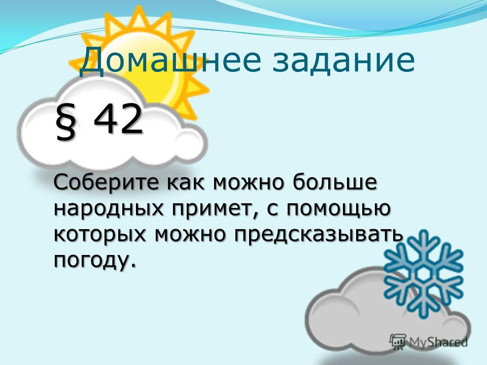 Домашнее задание § 42 Соберите как можно больше народных примет, с помощью которых можно предсказывать погоду.