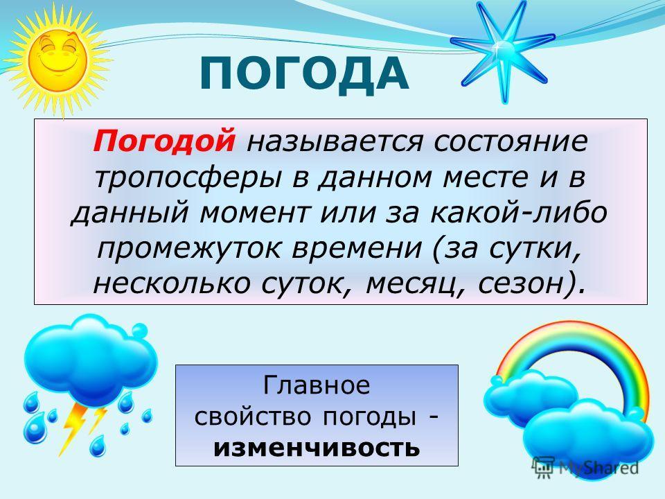 Погодой называется состояние тропосферы в данном месте и в данный момент или за какой-либо промежуток времени (за сутки, несколько суток, месяц, сезон). Главное свойство погоды - изменчивость