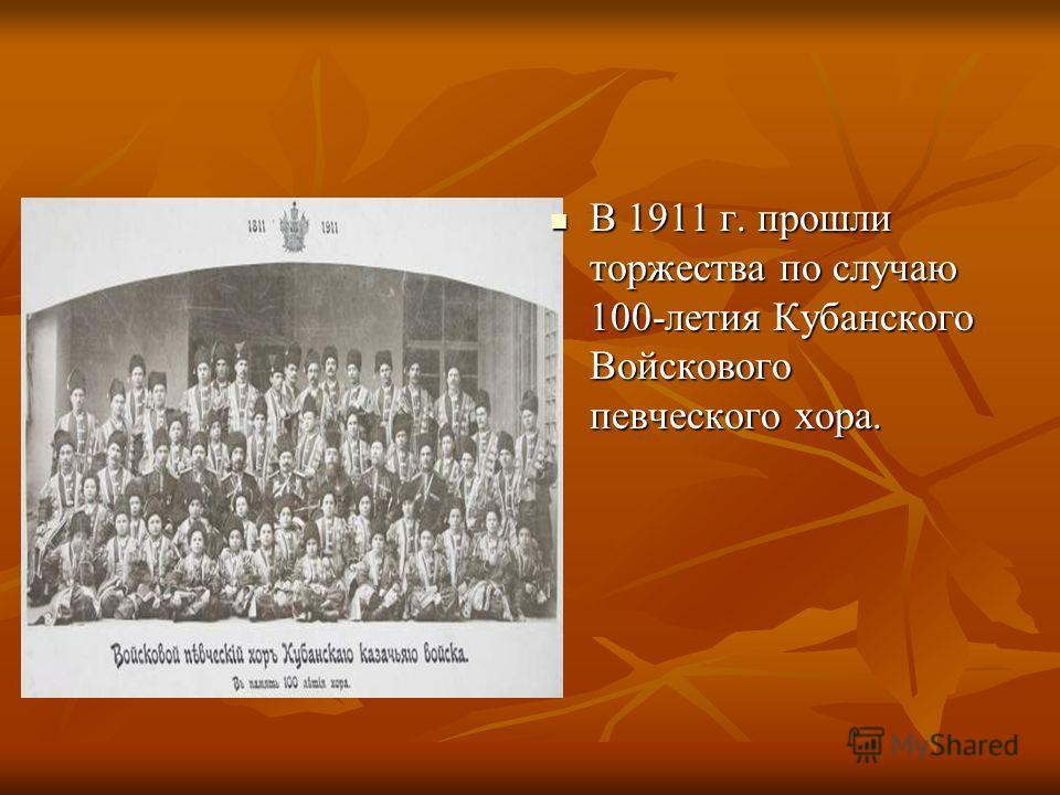 В 1911 г. прошли торжества по случаю 100-летия Кубанского Войскового певческого хора. В 1911 г. прошли торжества по случаю 100-летия Кубанского Войскового певческого хора.