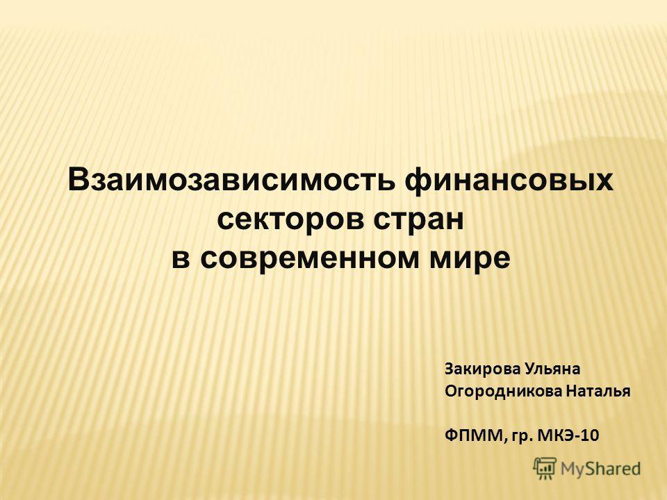 Закирова Ульяна Огородникова Наталья ФПММ, гр. МКЭ-10 Взаимозависимость финансовых секторов стран в современном мире