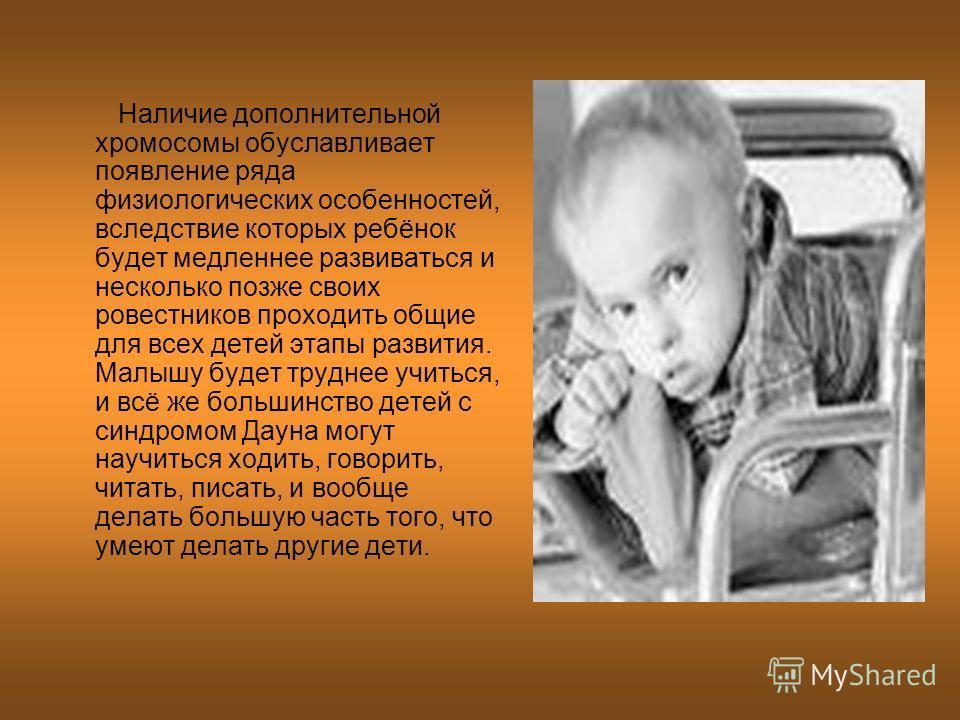 Наличие дополнительной хромосомы обуславливает появление ряда физиологических особенностей, вследствие которых ребёнок будет медленнее развиваться и несколько позже своих ровестников проходить общие для всех детей этапы развития. Малышу будет труднее