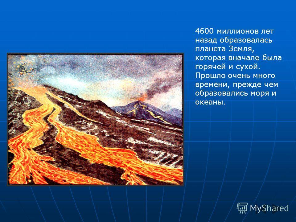 4600 миллионов лет назад образовалась планета Земля, которая вначале была горячей и сухой. Прошло очень много времени, прежде чем образовались моря и океаны.