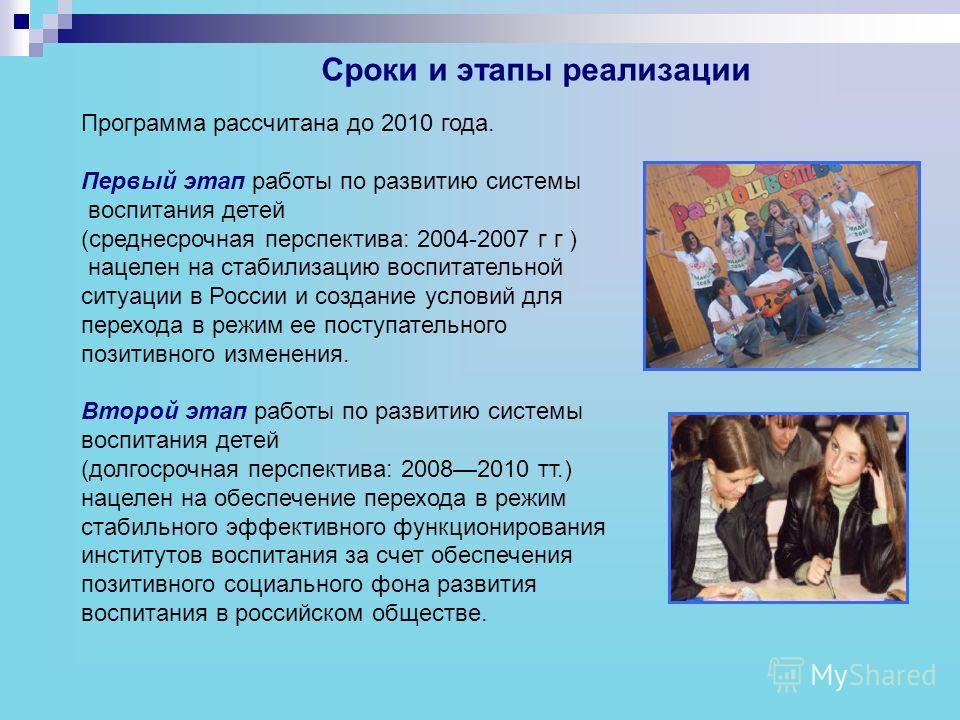 Сроки и этапы реализации Программа рассчитана до 2010 года. Первый этап работы по развитию системы воспитания детей (среднесрочная перспектива: 2004-2007 г г ) нацелен на стабилизацию воспитательной ситуации в России и создание условий для перехода в