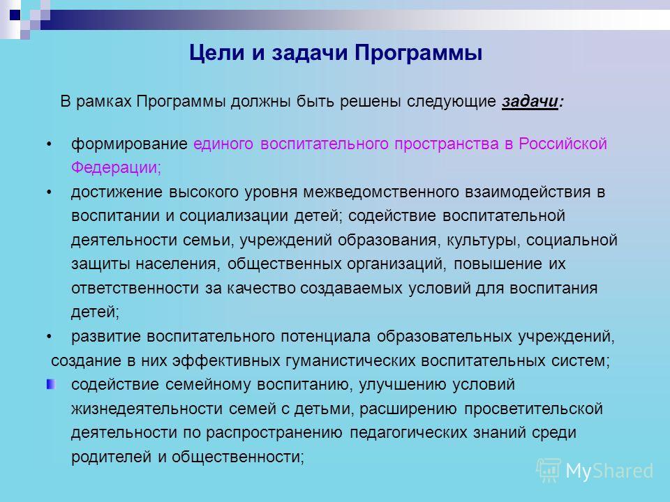 Цели и задачи Программы В рамках Программы должны быть решены следующие задачи: формирование единого воспитательного пространства в Российской Федерации; достижение высокого уровня межведомственного взаимодействия в воспитании и социализации детей; с