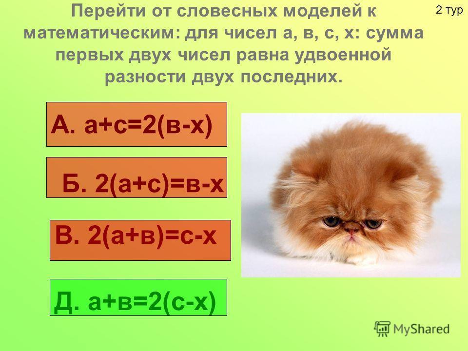 Перейти от словесных моделей к математическим: для чисел а, в, с, х: сумма первых двух чисел равна удвоенной разности двух последних. А. а+с=2(в-х) Б. 2(а+с)=в-х В. 2(а+в)=с-х Д. а+в=2(с-х) 2 тур