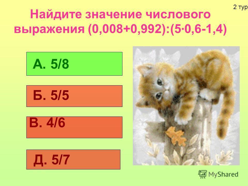 Найдите значение числового выражения (0,008+0,992):(5 0,6-1,4) А. 5/8 Б. 5/5 В. 4/6 Д. 5/7 2 тур