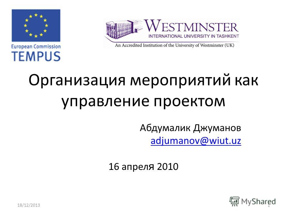 Организация мероприятий как управление проектом Абдумалик Джуманов adjumanov@wiut.uz 16 апрел я 2010 18/12/20131