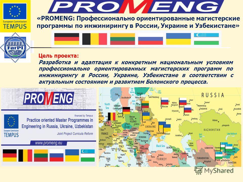 «PROMENG: Профессионально ориентированные магистерские программы по инжинирингу в России, Украине и Узбекистане» Цель проекта: Разработка и адаптация к конкретным национальным условиям профессионально ориентированных магистерских программ по инжинири