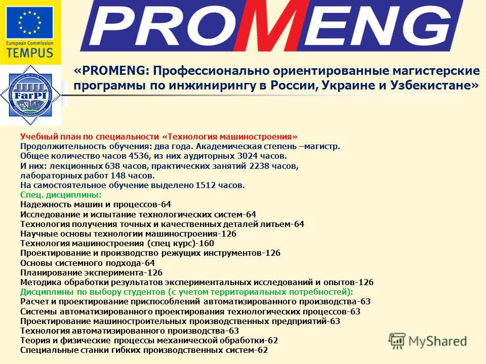«PROMENG: Профессионально ориентированные магистерские программы по инжинирингу в России, Украине и Узбекистане» Учебный план по специальности «Технология машиностроения» Продолжительность обучения: два года. Академическая степень –магистр. Общее кол
