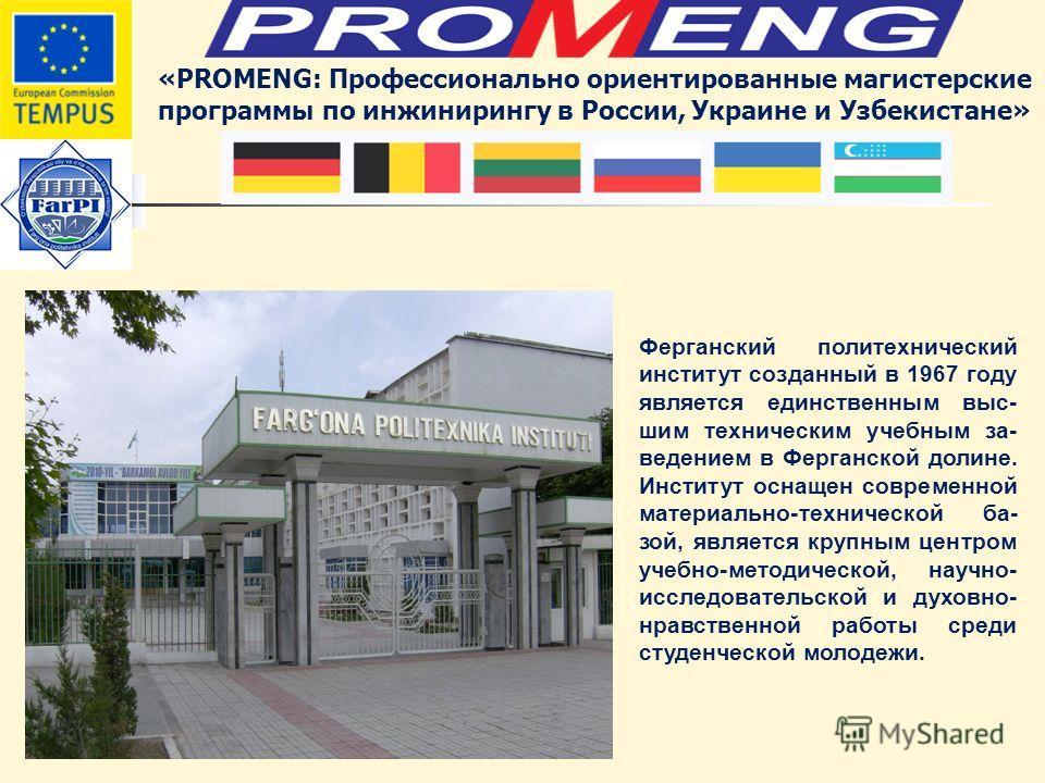 «PROMENG: Профессионально ориентированные магистерские программы по инжинирингу в России, Украине и Узбекистане» Ферганский политехнический институт созданный в 1967 году является единственным выс- шим техническим учебным за- ведением в Ферганской до