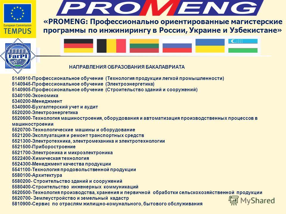 «PROMENG: Профессионально ориентированные магистерские программы по инжинирингу в России, Украине и Узбекистане» НАПРАВЛЕНИЯ ОБРАЗОВАНИЯ БАКАЛАВРИАТА 5140910-Профессиональное обучение (Технология продукции легкой промышленности) 5140945-Профессиональ