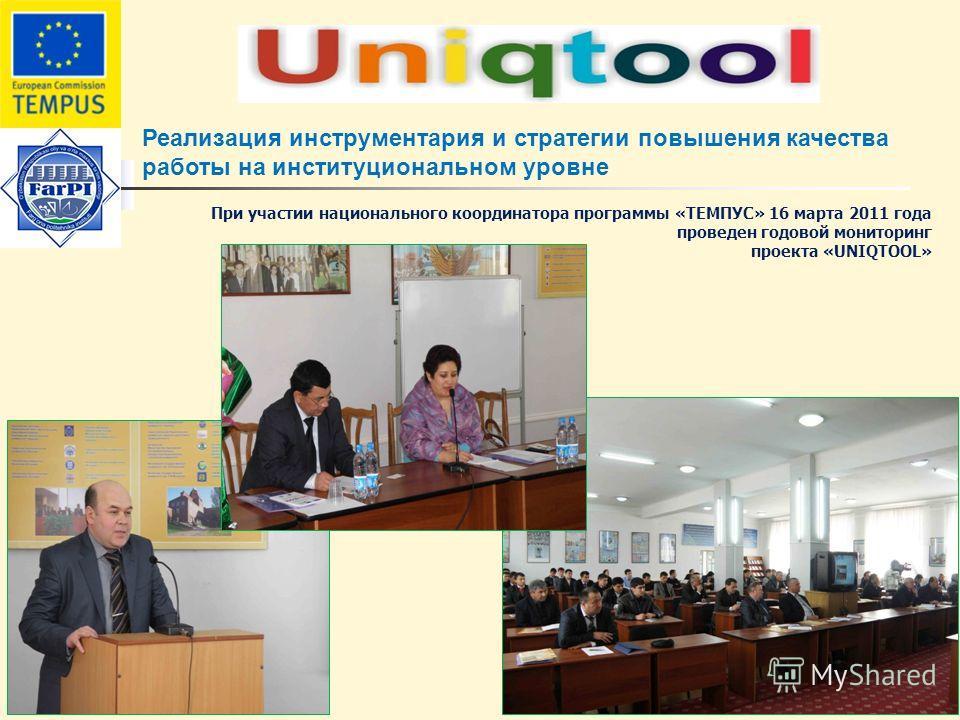 Реализация инструментария и стратегии повышения качества работы на институциональном уровне При участии национального координатора программы «ТЕМПУС» 16 марта 2011 года проведен годовой мониторинг проекта «UNIQTOOL»
