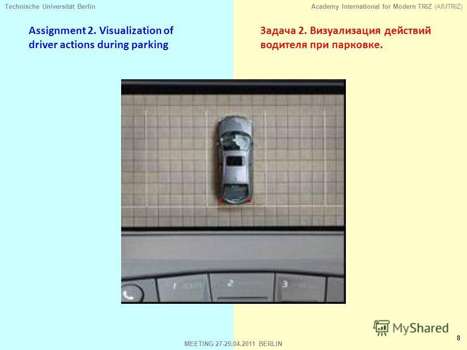 Technische Universität BerlinAcademy International for Modern TRIZ (AIMTRIZ) 8 MEETING 27-29.04.2011 BERLIN Assignment 2. Visualization of driver actions during parking Задача 2. Визуализация действий водителя при парковке.