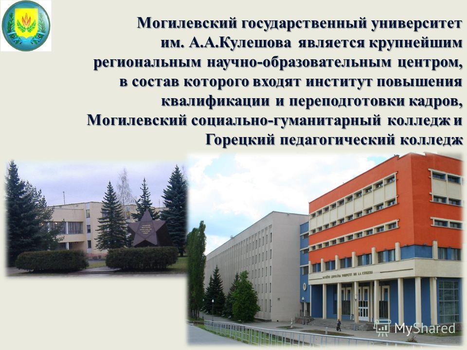 Могилевский государственный университет им. А.А.Кулешова является крупнейшим региональным научно-образовательным центром, в состав которого входят институт повышения квалификации и переподготовки кадров, Могилевский социально-гуманитарный колледж и Г