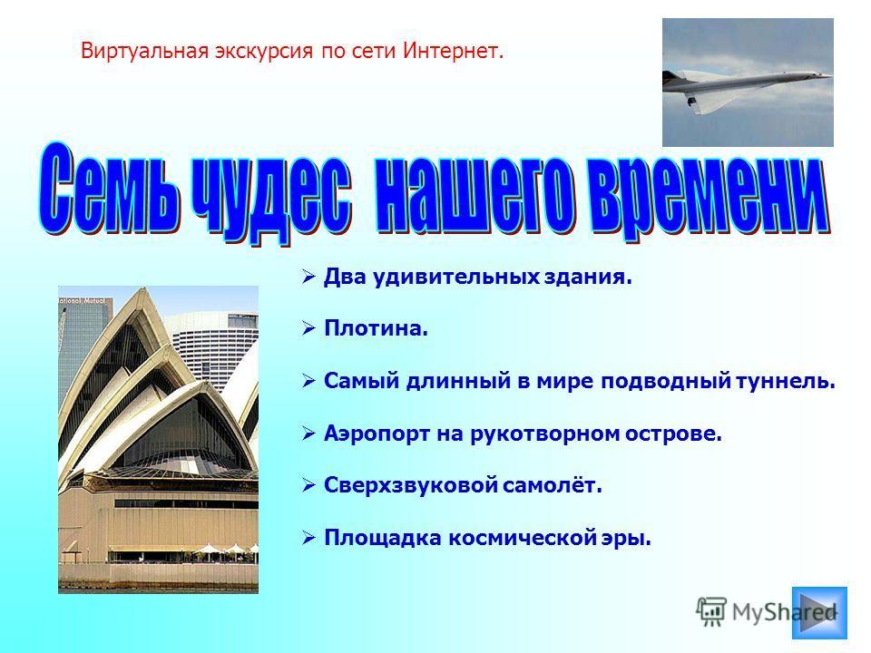 Виртуальная экскурсия по сети Интернет. Два удивительных здания. Плотина. Самый длинный в мире подводный туннель. Аэропорт на рукотворном острове. Сверхзвуковой самолёт. Площадка космической эры.