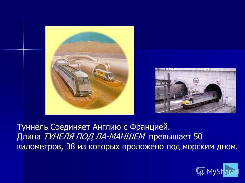 Туннель Соединяет Англию с Францией. Длина ТУНЕЛЯ ПОД ЛА-МАНШЕМ превышает 50 километров, 38 из которых проложено под морским дном.