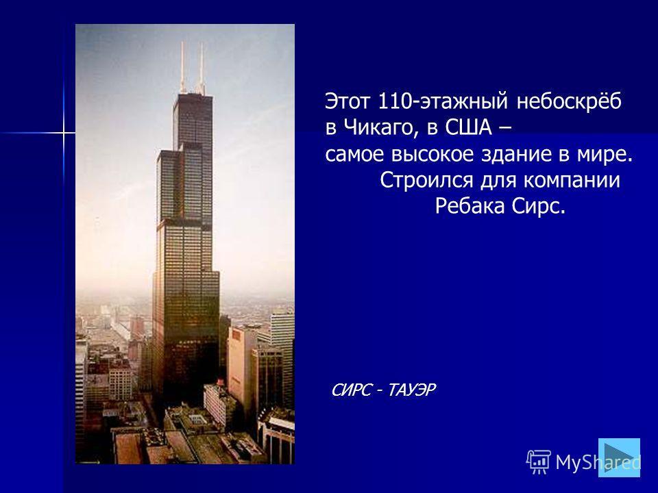 СИРС - ТАУЭР Этот 110-этажный небоскрёб в Чикаго, в США – самое высокое здание в мире. Строился для компании Ребака Сирс.