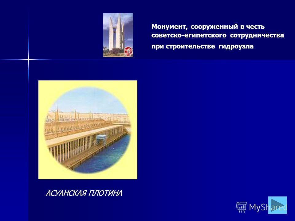 АСУАНСКАЯ ПЛОТИНА Монумент, сооруженный в честь советско-египетского сотрудничества при строительстве гидроузла