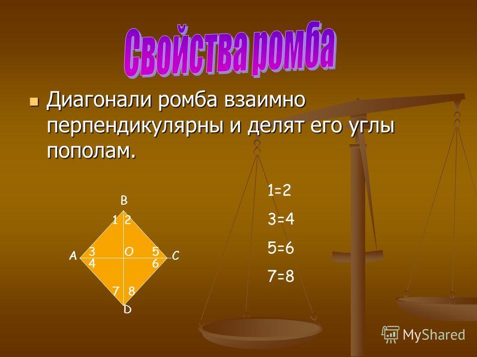 Диагонали ромба взаимно перпендикулярны и делят его углы пополам. Диагонали ромба взаимно перпендикулярны и делят его углы пополам. А В С D O 12 3 4 5 6 78 1=2 3=4 5=6 7=8