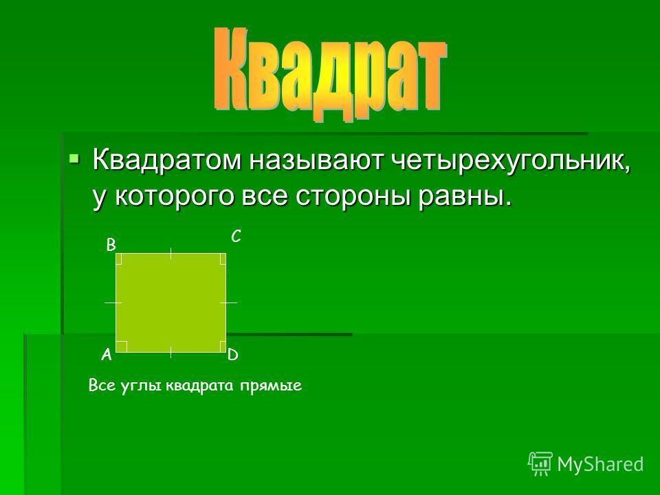 Квадратом называют четырехугольник, у которого все стороны равны. Квадратом называют четырехугольник, у которого все стороны равны. А В С D Все углы квадрата прямые