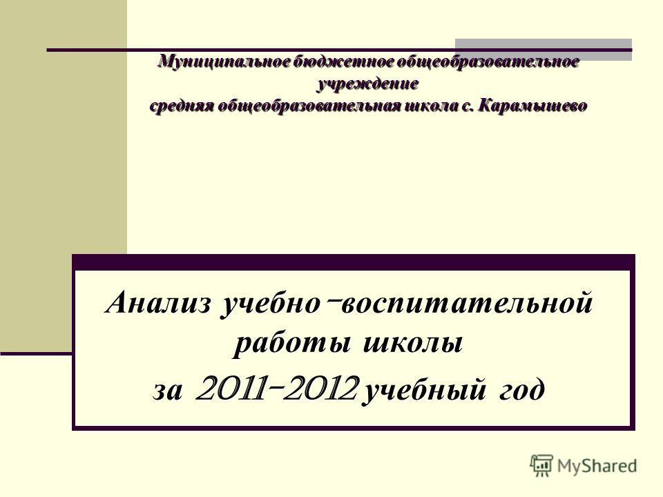 Муниципальное бюджетное общеобразовательное учреждение средняя общеобразовательная школа с. Карамышево Анализ учебно - воспитательной работы школы за 2011-2012 учебный год