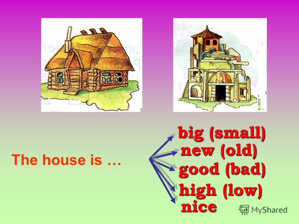 big (small) new (old) good (bad) high (low) nice The house is …