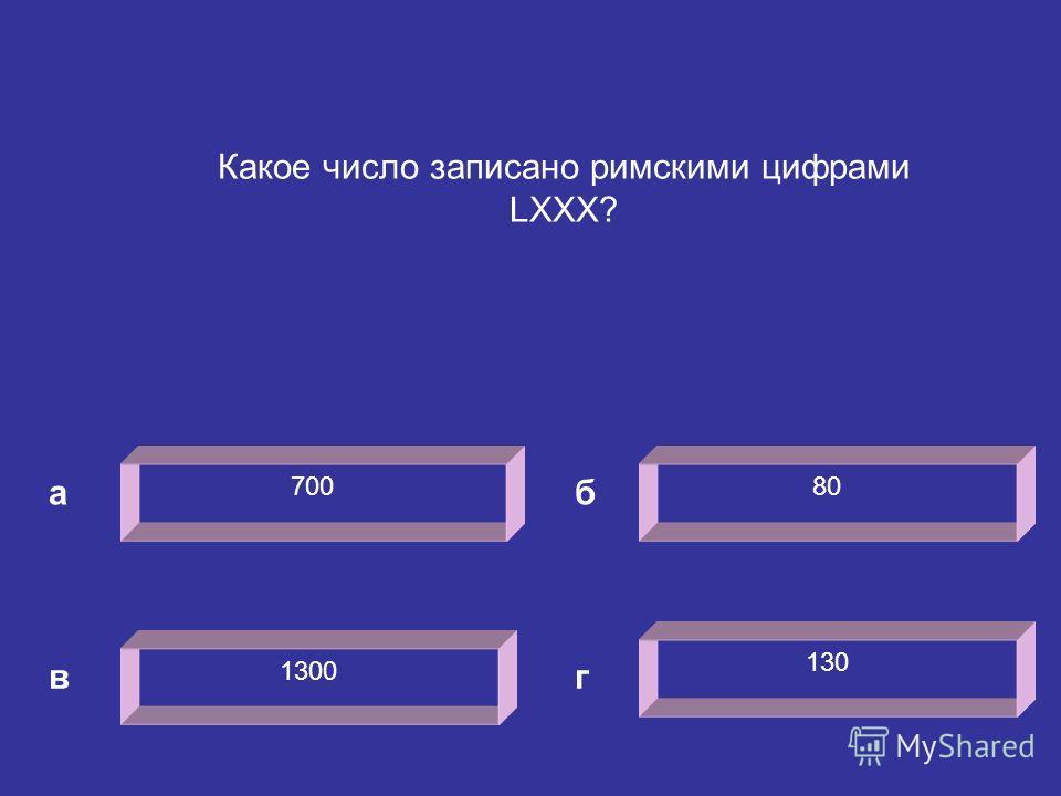 700 а 80 1300 130 б вг Какое число записано римскими цифрами LXXX?