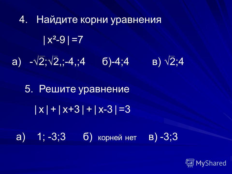 4. Найдите корни уравнения х ² -9 =7 а) -2;2,;-4,;4 б)-4;4 в) 2;4 5. Решите уравнение х + х+3 + х-3 =3 а) 1; -3;3 б) корней нет в) -3;3