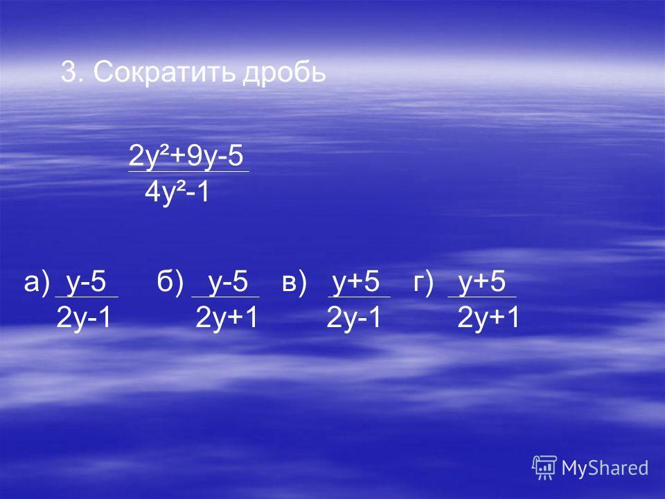 3. Сократить дробь 2y²+9y-5 4y²-1 а) y-5 б) y-5 в) y+5 г) y+5 2y-1 2y+1 2y-1 2y+1