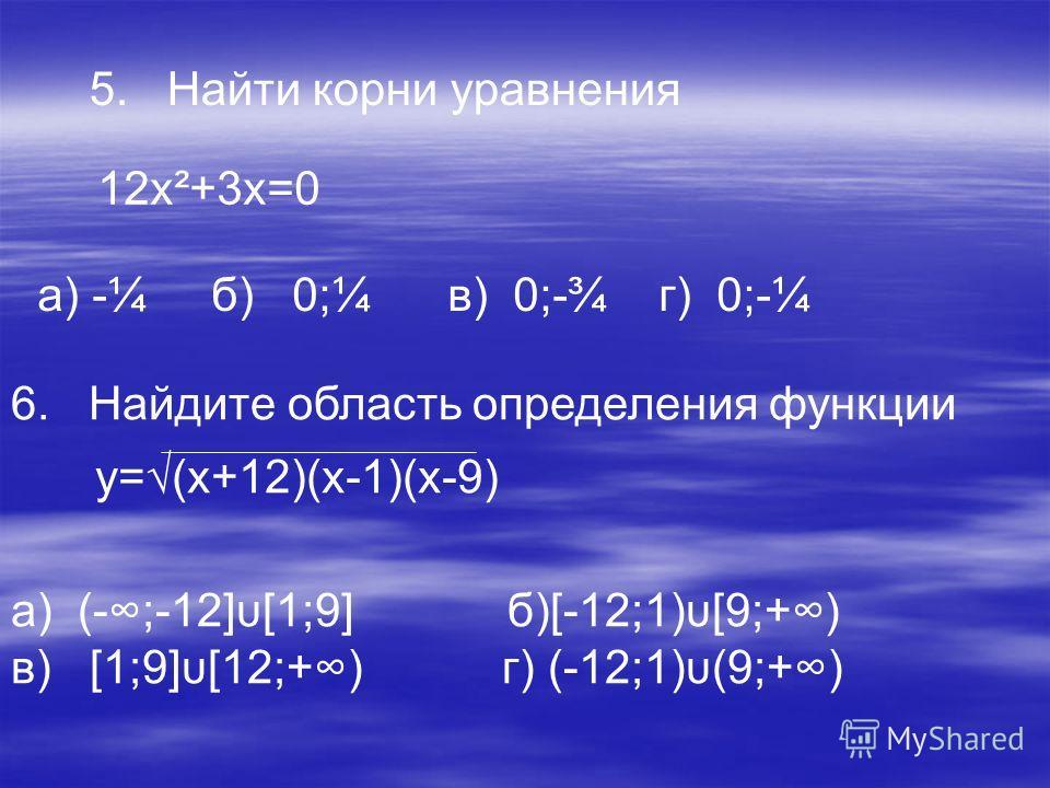 5. Найти корни уравнения 12х²+3х=0 а) -¼ б) 0;¼ в) 0;-¾ г) 0;-¼ 6. Найдите область определения функции y=(х+12)(х-1)(х-9) a) (-;-12]υ[1;9] б)[-12;1)υ[9;+) в) [1;9]υ[12;+) г) (-12;1)υ(9;+)