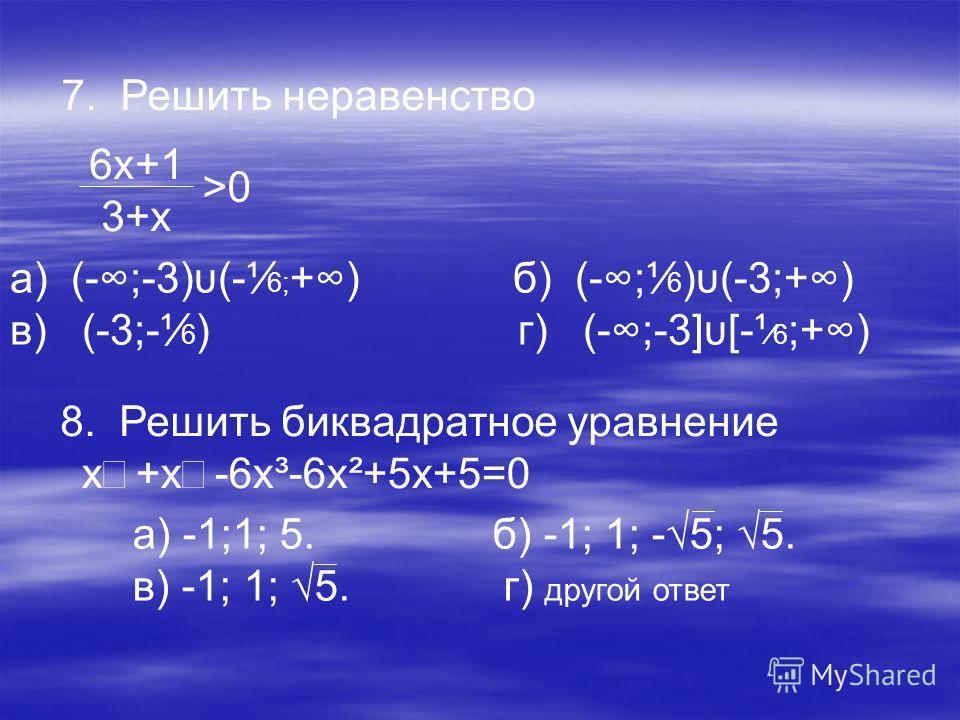 7. Решить неравенство 6х+1 3+х >0>0 а) (-;-3)υ(-¹ 6; +) б) (-;¹ 6 )υ(-3;+) в) (-3;-¹ 6 ) г) (-;-3]υ[-¹6 ;+) 8. Решить биквадратное уравнение х+х-6х³-6х²+5х+5=0 а) -1;1; 5. б) -1; 1; -5; 5. в) -1; 1; 5. г) другой ответ