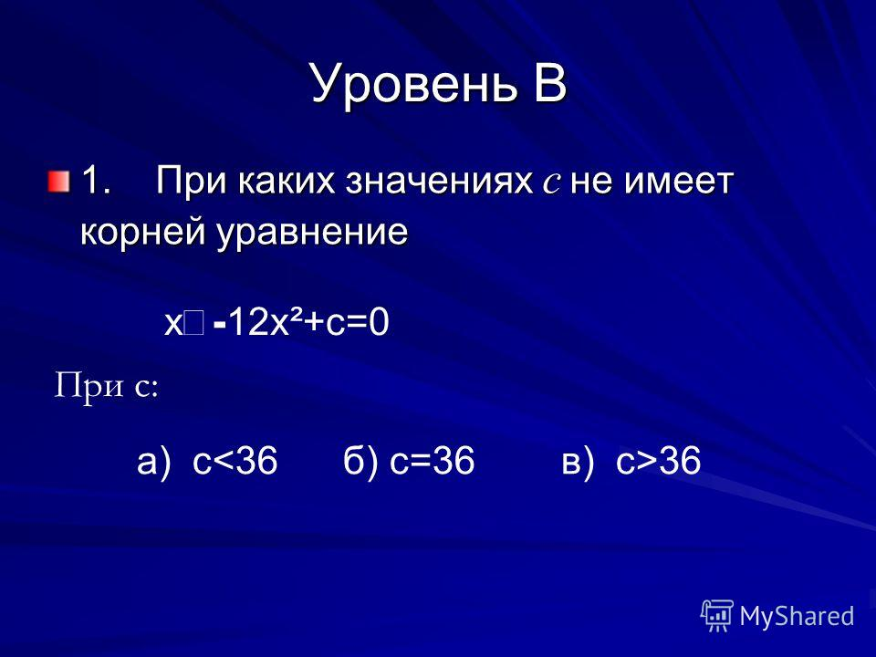 Уровень B 1. При каких значениях с не имеет корней уравнение х - 12х ²+с=0 При с: а) с 36