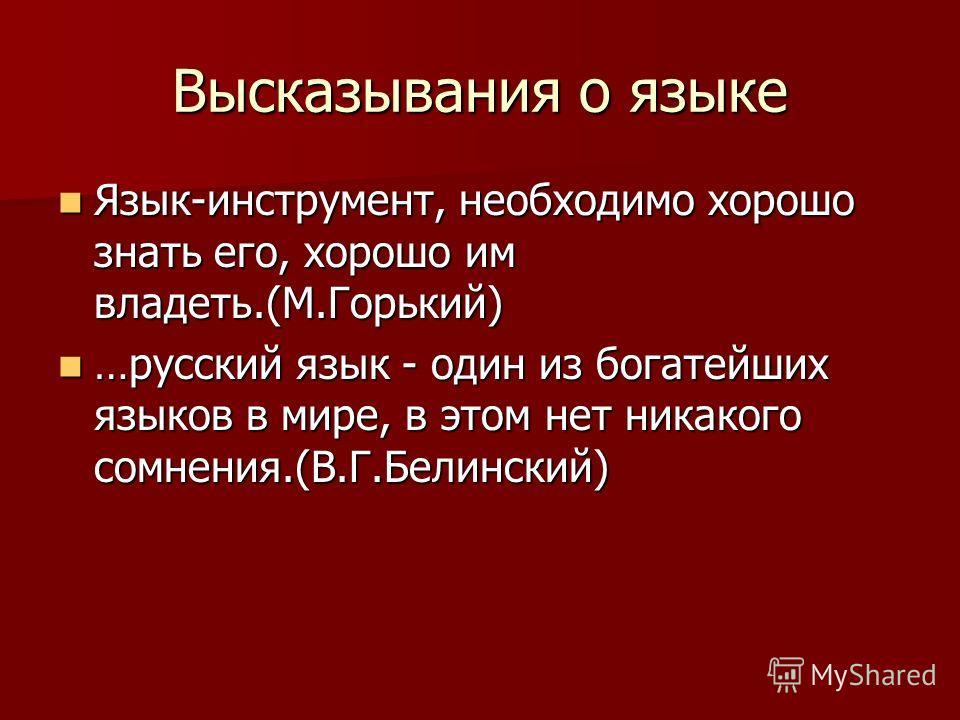 Высказывания о языке Язык-инструмент, необходимо хорошо знать его, хорошо им владеть.(М.Горький) Язык-инструмент, необходимо хорошо знать его, хорошо им владеть.(М.Горький) …русский язык - один из богатейших языков в мире, в этом нет никакого сомнени