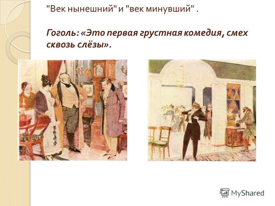 Век нынешний  и  век минувший . Гоголь : « Это первая грустная комедия, смех сквозь слёзы ».