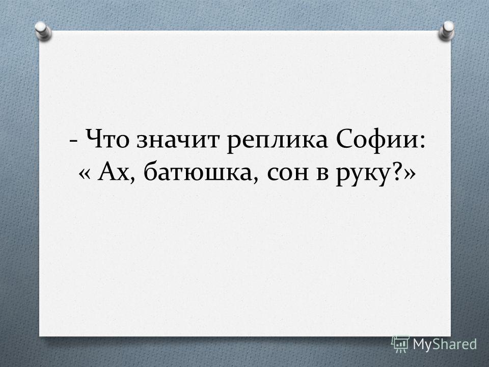 - Что значит реплика Софии: « Ах, батюшка, сон в руку?»