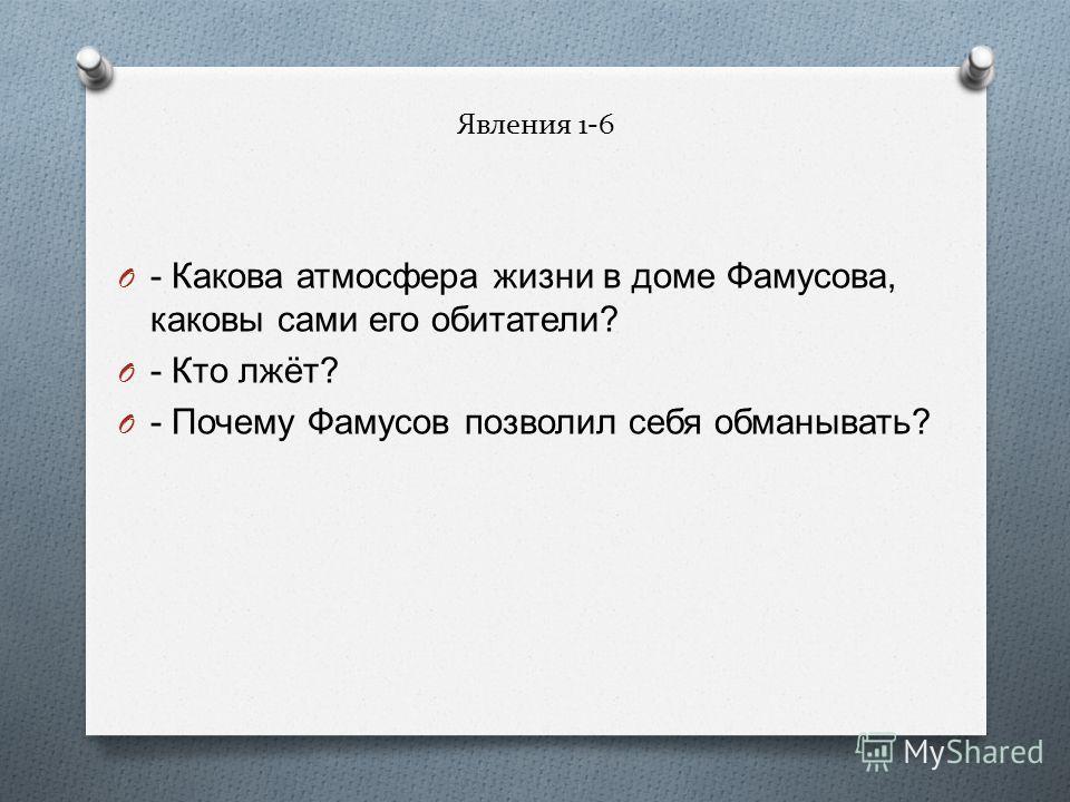 Явления 1-6 O - Какова атмосфера жизни в доме Фамусова, каковы сами его обитатели ? O - Кто лжёт ? O - Почему Фамусов позволил себя обманывать ?