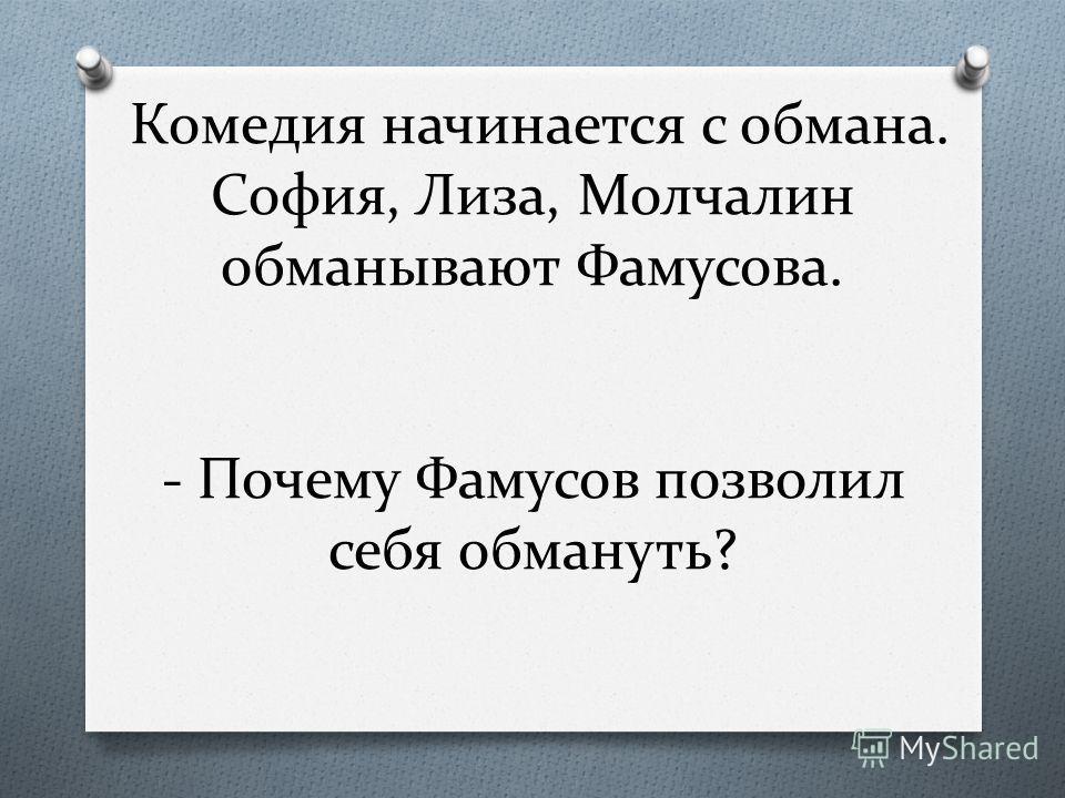 Комедия начинается с обмана. София, Лиза, Молчалин обманывают Фамусова. - Почему Фамусов позволил себя обмануть?