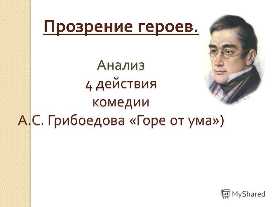 Прозрение героев. Анализ 4 действия комедии А.С. Грибоедова «Горе от ума»)