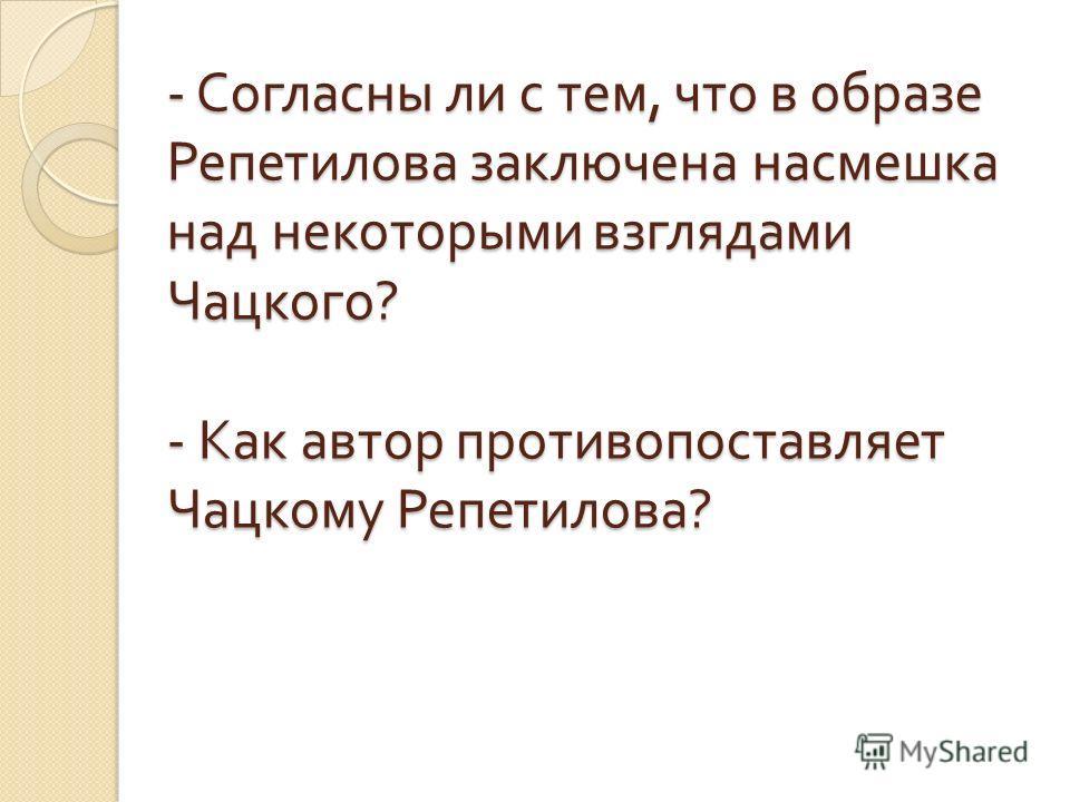 - Согласны ли с тем, что в образе Репетилова заключена насмешка над некоторыми взглядами Чацкого ? - Как автор противопоставляет Чацкому Репетилова ?