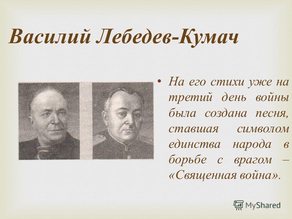 Василий Лебедев - Кумач На его стихи уже на третий день войны была создана песня, ставшая символом единства народа в борьбе с врагом – « Священная война ».