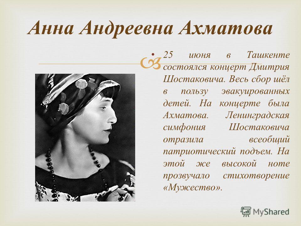 Анна Андреевна Ахматова 25 июня в Ташкенте состоялся концерт Дмитрия Шостаковича. Весь сбор шёл в пользу эвакуированных детей. На концерте была Ахматова. Ленинградская симфония Шостаковича отразила всеобщий патриотический подъем. На этой же высокой н