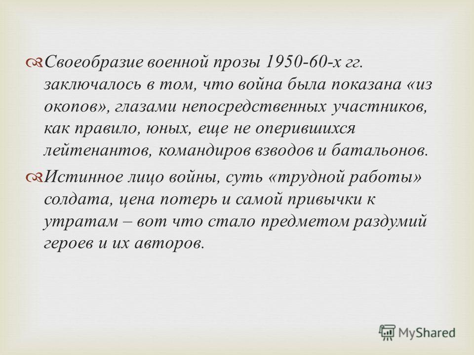 Своеобразие военной прозы 1950-60- х гг. заключалось в том, что война была показана « из окопов », глазами непосредственных участников, как правило, юных, еще не оперившихся лейтенантов, командиров взводов и батальонов. Истинное лицо войны, суть « тр