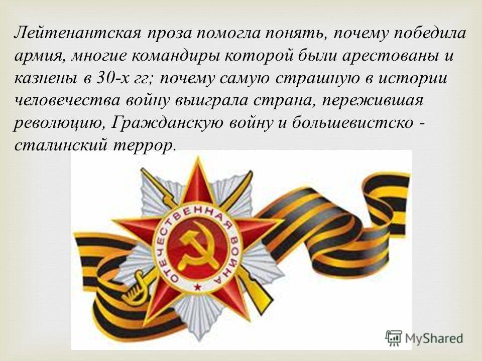 Лейтенантская проза помогла понять, почему победила армия, многие командиры которой были арестованы и казнены в 30-х гг; почему самую страшную в истории человечества войну выиграла страна, пережившая революцию, Гражданскую войну и большевистско - ста